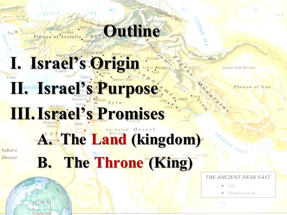 Outline I. Israel's Origin II. Israel's Purpose III.Israel's Promises A. The Land (kingdom) B. The Throne (King)