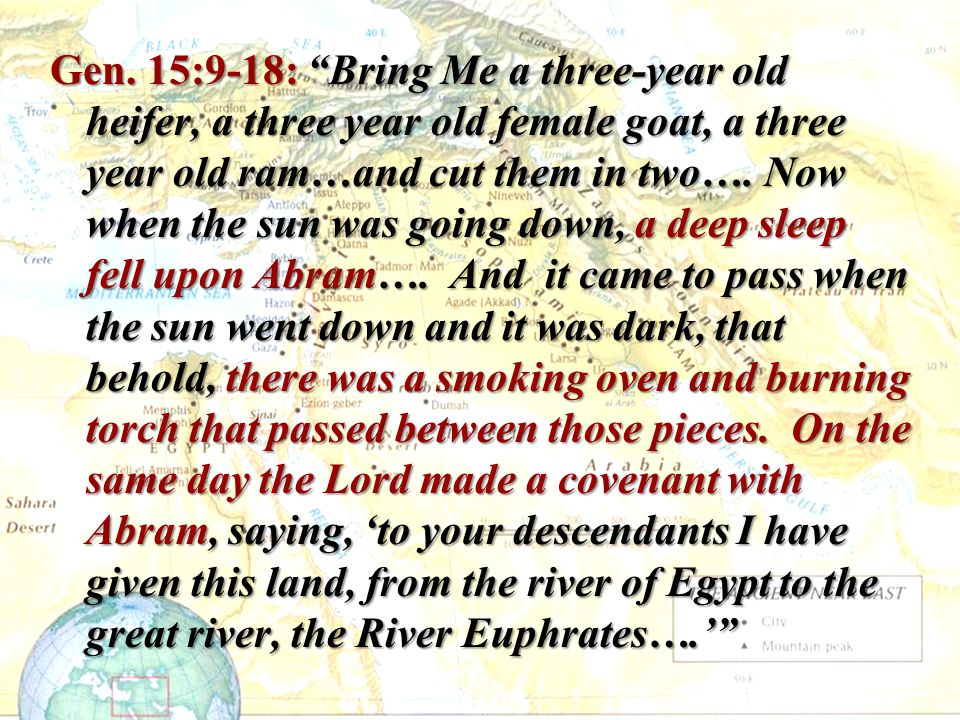 """Gen. 15:9-18: """"Bring Me a three-year old heifer, a three year old female goat, a three year old ram…and cut them in two…. Now when the sun was going d"""