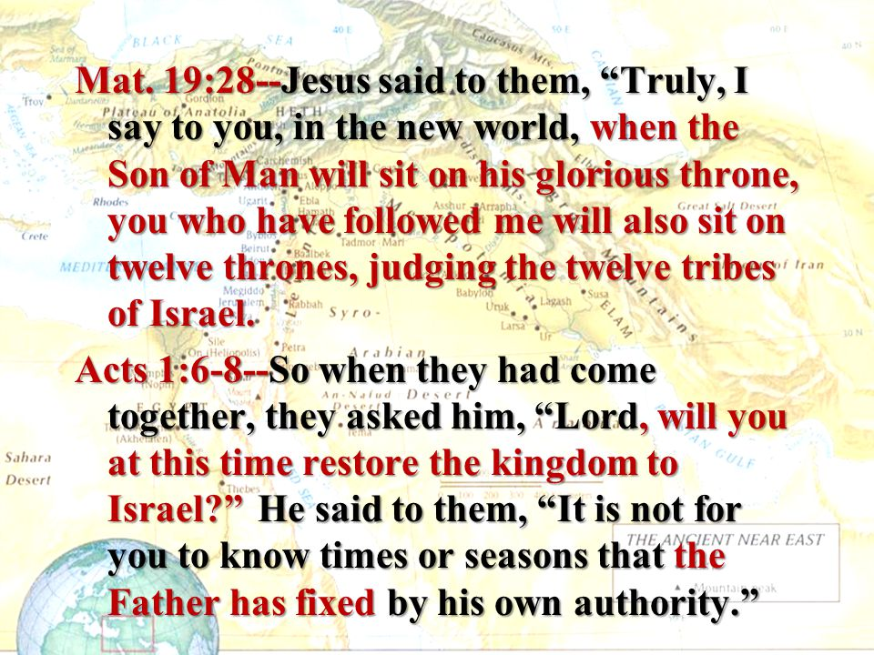 """Mat. 19:28--Jesus said to them, """"Truly, I say to you, in the new world, when the Son of Man will sit on his glorious throne, you who have followed me"""
