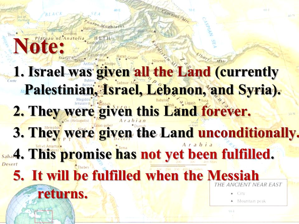 Note: 1. Israel was given all the Land (currently Palestinian, Israel, Lebanon, and Syria). 2. They were given this Land forever. 3. They were given t