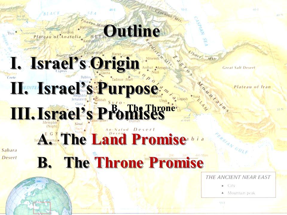 Outline I. Israel's Origin II. Israel's Purpose III.Israel's Promises A. The Land Promise B. The Throne Promise I. Israel's Origin II. Israel's Purpos