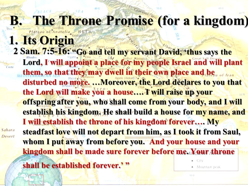 """B. The Throne Promise (for a kingdom) 1.Its Origin 2 Sam. 7:5-16: """"Go and tell my servant David, 'thus says the Lord, I will appoint a place for my pe"""