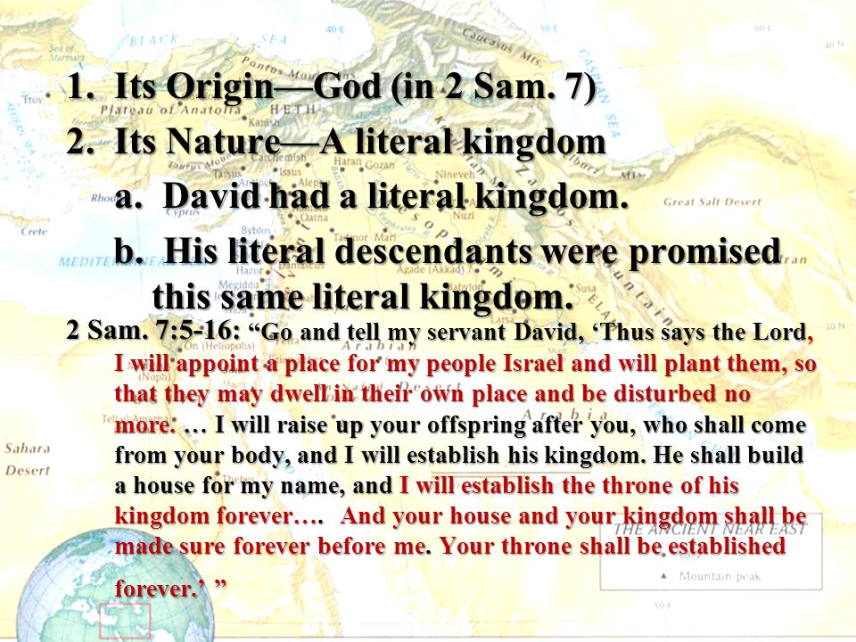 1.Its Origin—God (in 2 Sam. 7) 2.Its Nature—A literal kingdom a. David had a literal kingdom. b. His literal descendants were promised this same liter