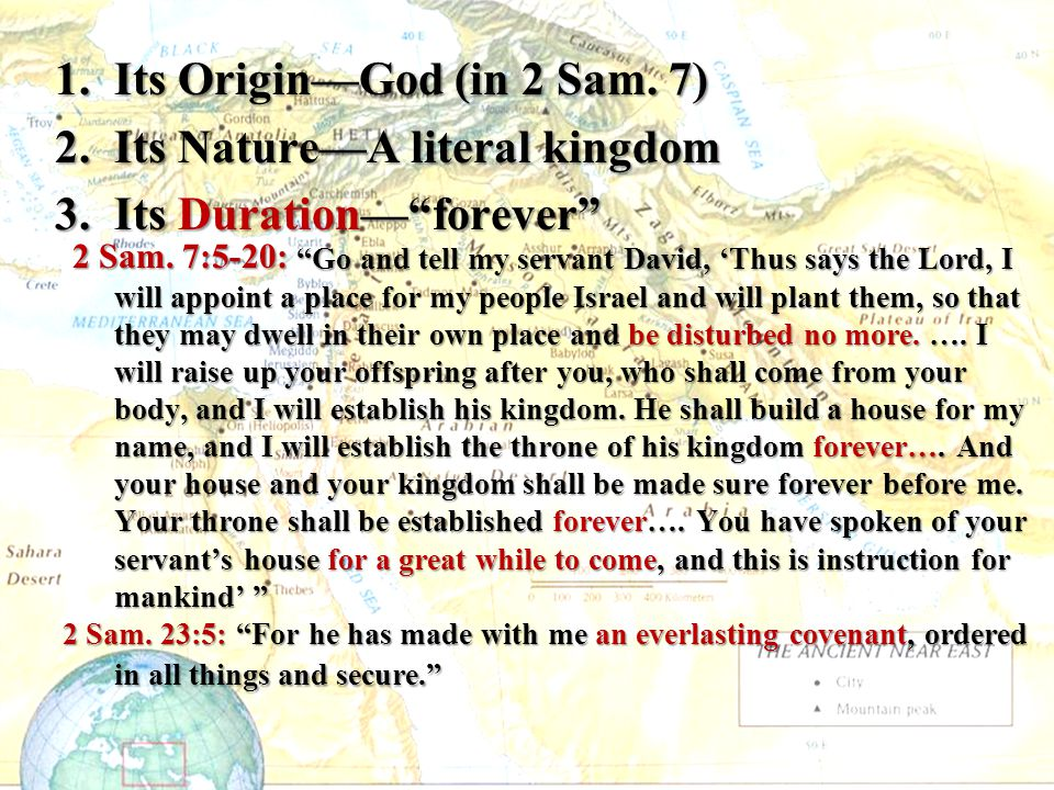"""1.Its Origin—God (in 2 Sam. 7) 2.Its Nature—A literal kingdom 3.Its Duration—""""forever"""" 2 Sam. 7:5-20: """"Go and tell my servant David, 'Thus says the Lo"""
