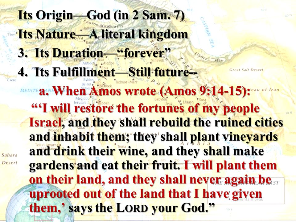 """Its Origin—God (in 2 Sam. 7) Its Nature—A literal kingdom 3. Its Duration—""""forever"""" 4. Its Fulfillment—Still future-- a. When Amos wrote (Amos 9:14-15"""