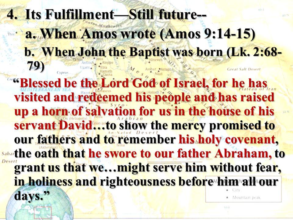 4. Its Fulfillment—Still future-- 4. Its Fulfillment—Still future-- a. When Amos wrote (Amos 9:14-15) a. When Amos wrote (Amos 9:14-15) b. When John t
