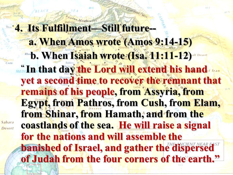 4. Its Fulfillment—Still future-- 4. Its Fulfillment—Still future-- a. When Amos wrote (Amos 9:14-15) a. When Amos wrote (Amos 9:14-15) b. When Isaiah