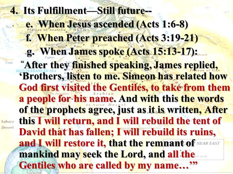 4. Its Fulfillment—Still future-- e. When Jesus ascended (Acts 1:6-8) e. When Jesus ascended (Acts 1:6-8) f. When Peter preached (Acts 3:19-21) f. Whe