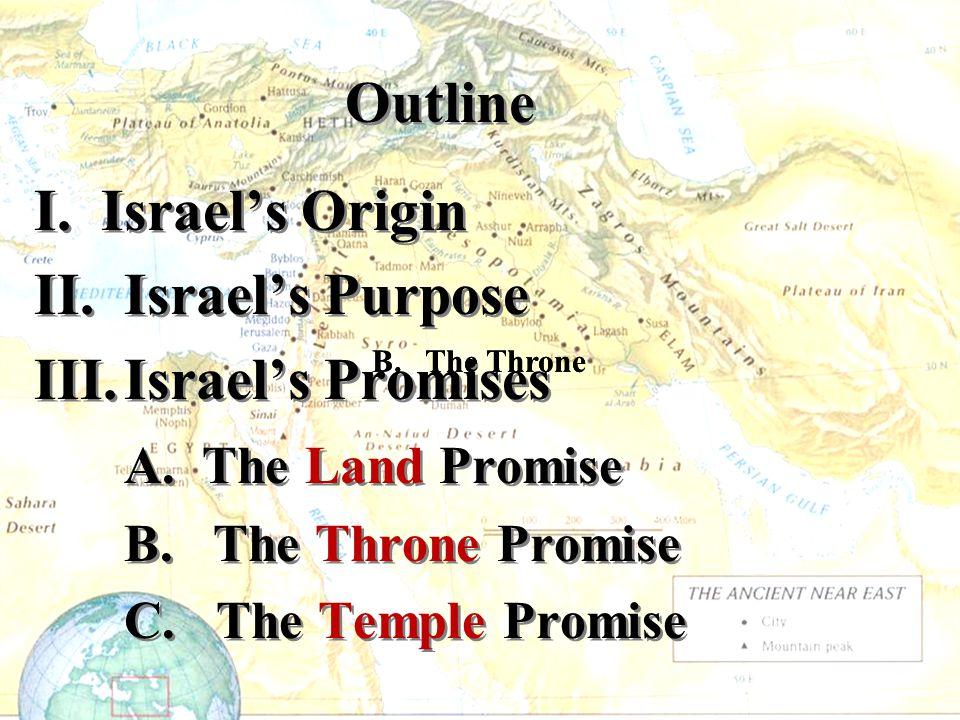 Outline I. Israel's Origin II. Israel's Purpose III.Israel's Promises A. The Land Promise B. The Throne Promise C. The Temple Promise I. Israel's Orig
