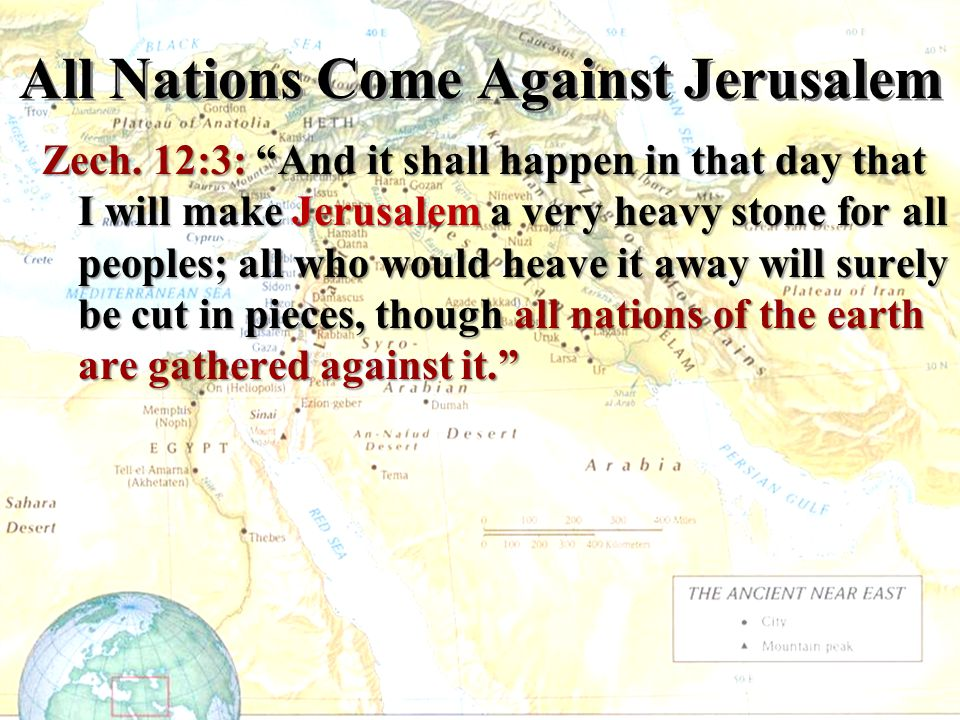 """All Nations Come Against Jerusalem Zech. 12:3: """"And it shall happen in that day that I will make Jerusalem a very heavy stone for all peoples; all who"""
