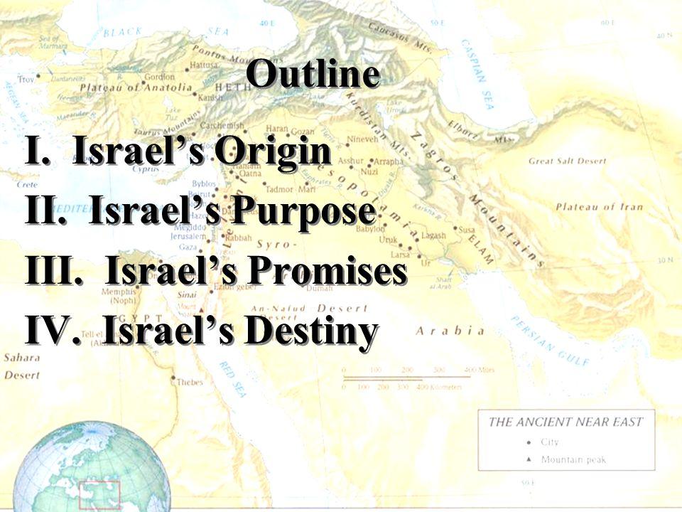 Outline I. Israel's Origin II. Israel's Purpose III. Israel's Promises IV. Israel's Destiny I. Israel's Origin II. Israel's Purpose III. Israel's Prom