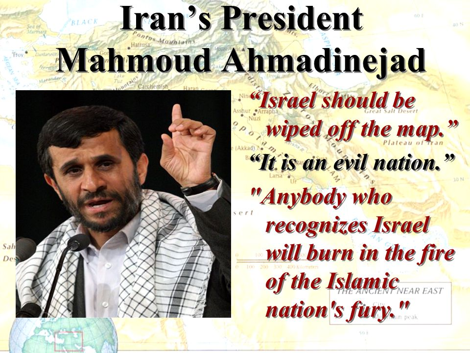 """Iran's President Mahmoud Ahmadinejad """"Israel should be wiped off the map."""" """"It is an evil nation."""""""