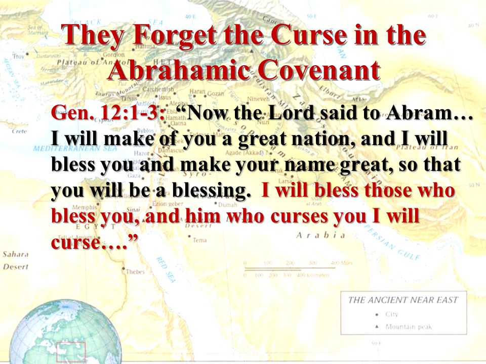"""They Forget the Curse in the Abrahamic Covenant Gen. 12:1-3: """"Now the Lord said to Abram… I will make of you a great nation, and I will bless you and"""