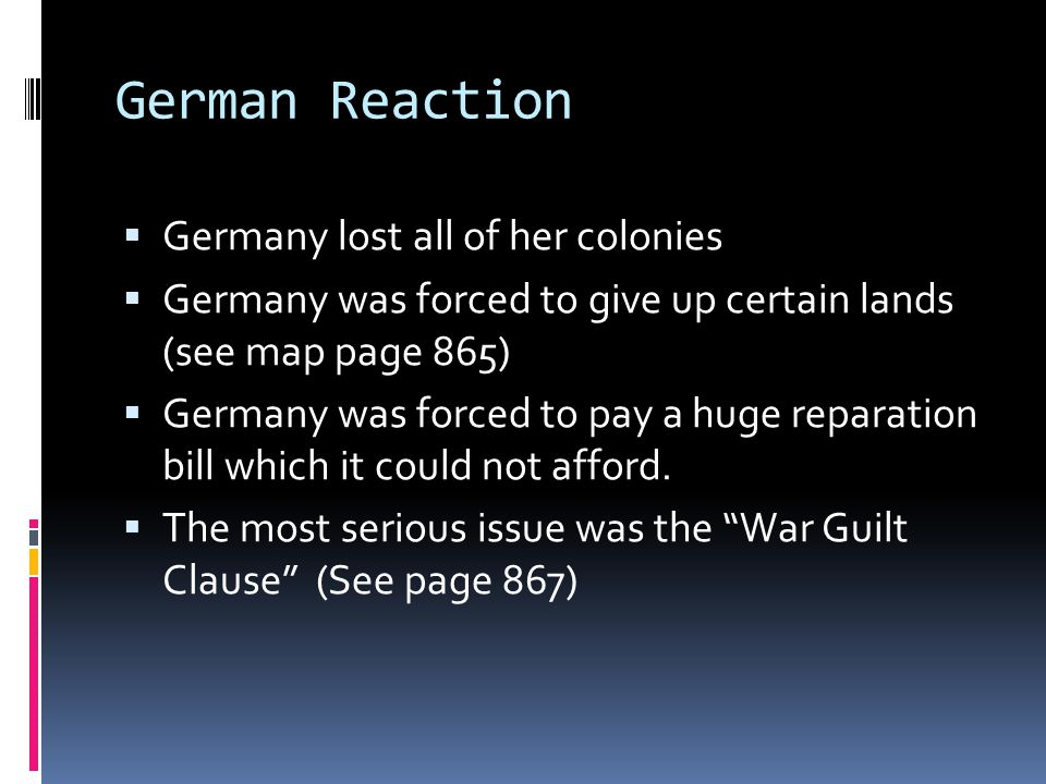 German Reaction  Germany lost all of her colonies  Germany was forced to give up certain lands (see map page 865)  Germany was forced to pay a huge reparation bill which it could not afford.