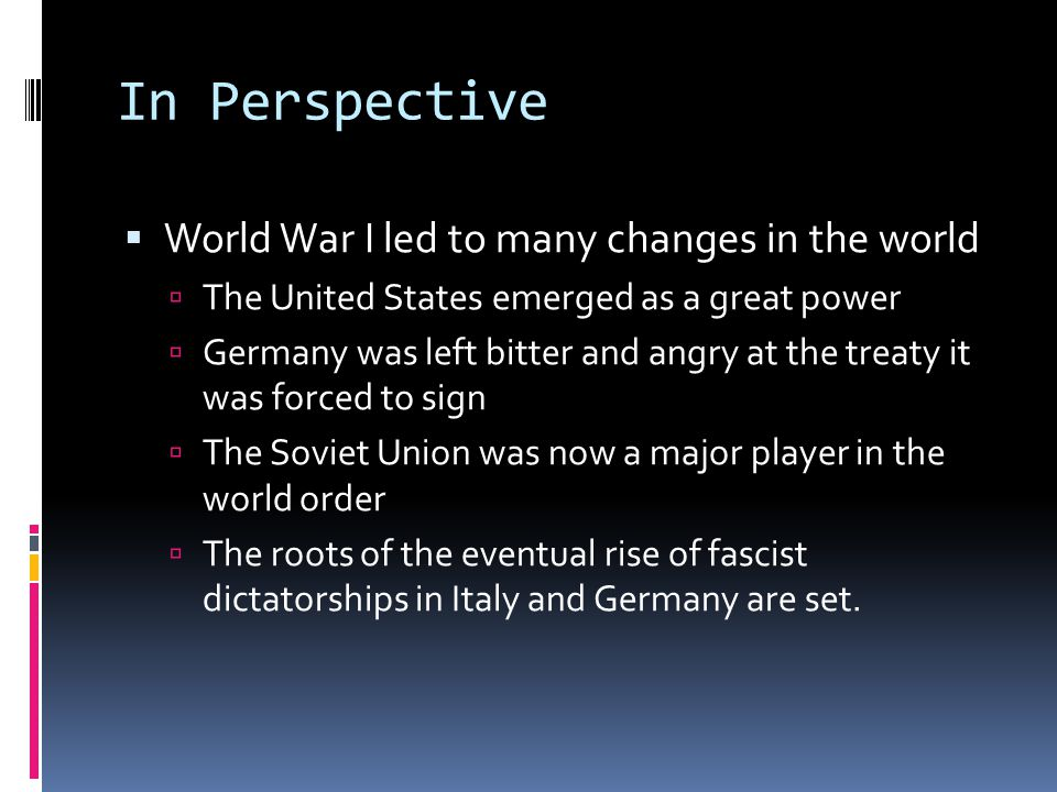 In Perspective  World War I led to many changes in the world  The United States emerged as a great power  Germany was left bitter and angry at the treaty it was forced to sign  The Soviet Union was now a major player in the world order  The roots of the eventual rise of fascist dictatorships in Italy and Germany are set.