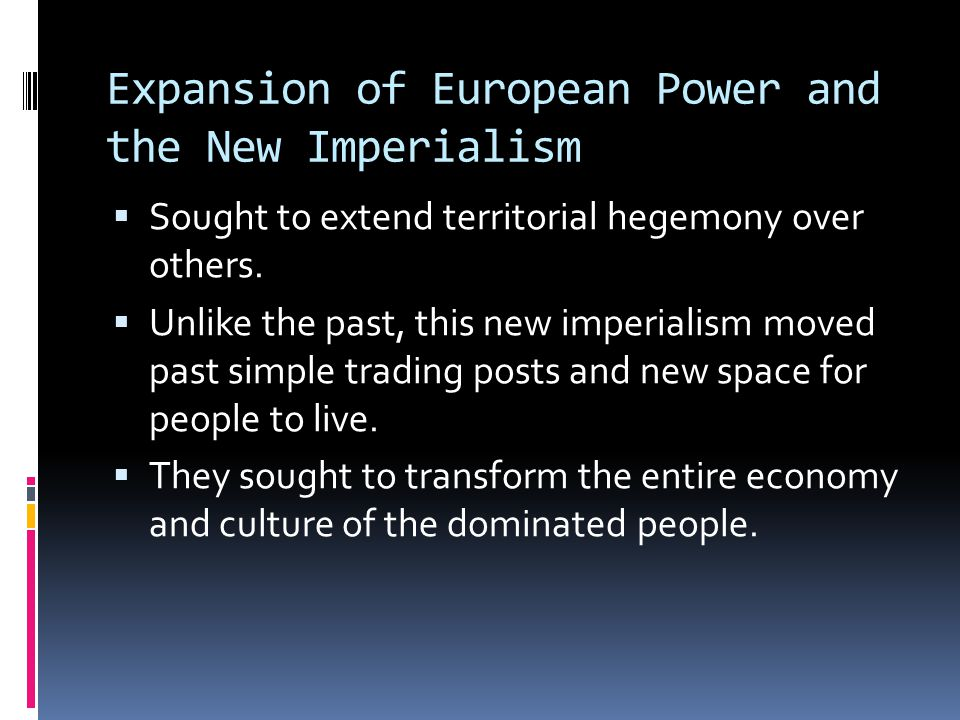 Expansion of European Power and the New Imperialism  Sought to extend territorial hegemony over others.