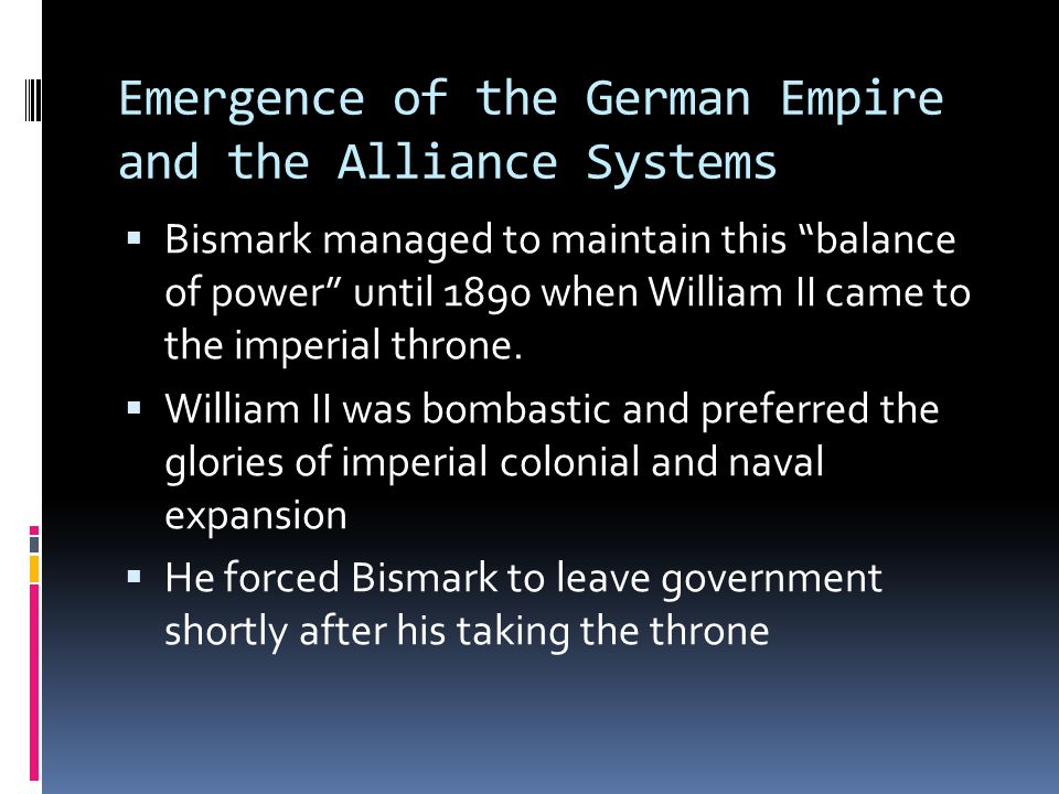 Emergence of the German Empire and the Alliance Systems  With William II in charge of foreign policy, the carefully constructed alliance system broke down and led to the increased cooperation of:  Russia, England and France  This was pitted against the alliance of:  Germany, Austria-Hungary, Italy  This meant that Germany was now in danger of fighting a 2 front war against France and Russia.