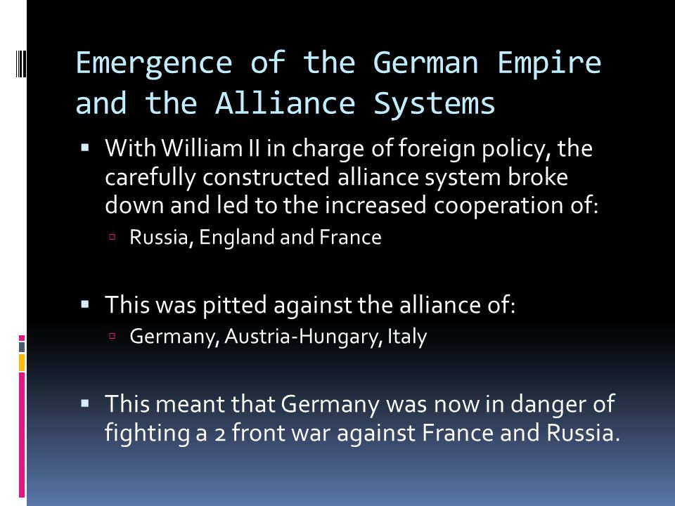 Emergence of the German Empire and the Alliance Systems  With William II in charge of foreign policy, the carefully constructed alliance system broke down and led to the increased cooperation of:  Russia, England and France  This was pitted against the alliance of:  Germany, Austria-Hungary, Italy  This meant that Germany was now in danger of fighting a 2 front war against France and Russia.