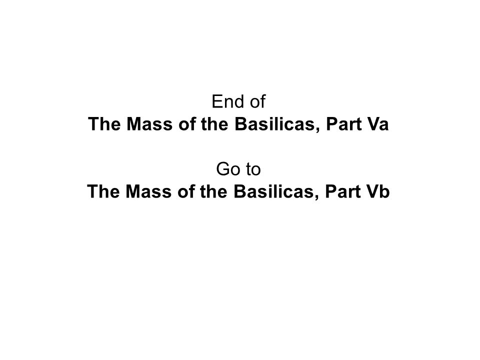 End of The Mass of the Basilicas, Part Va Go to The Mass of the Basilicas, Part Vb