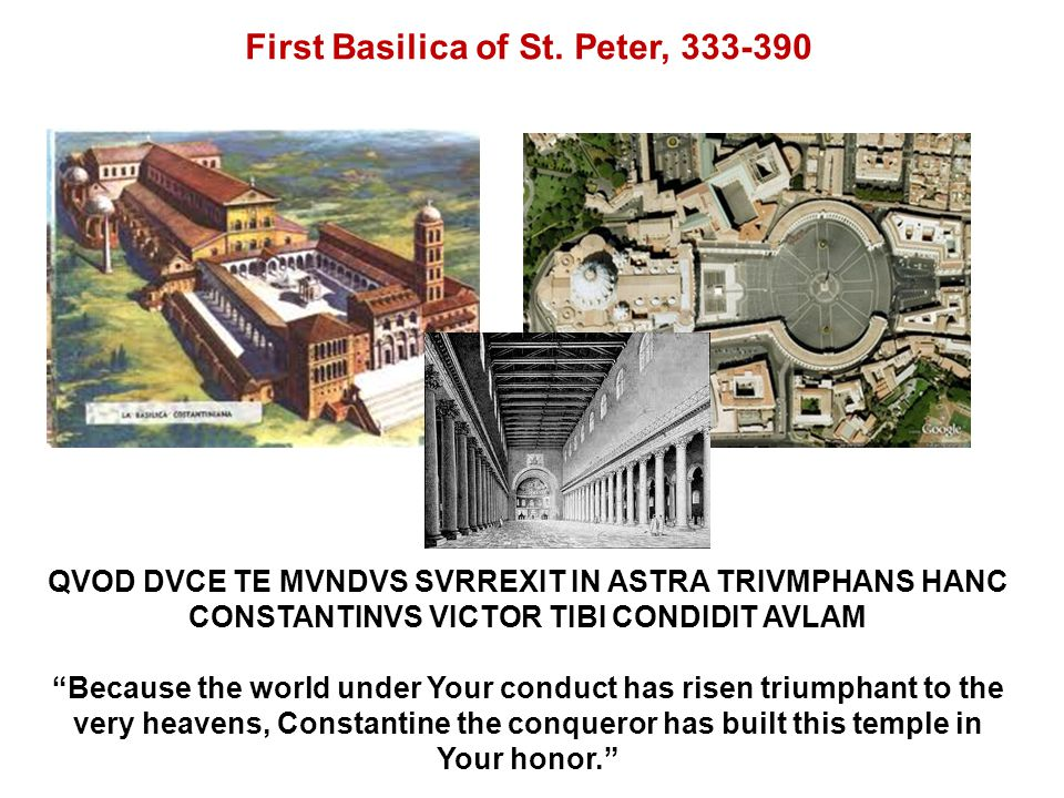 QVOD DVCE TE MVNDVS SVRREXIT IN ASTRA TRIVMPHANS HANC CONSTANTINVS VICTOR TIBI CONDIDIT AVLAM Because the world under Your conduct has risen triumphant to the very heavens, Constantine the conqueror has built this temple in Your honor. First Basilica of St.