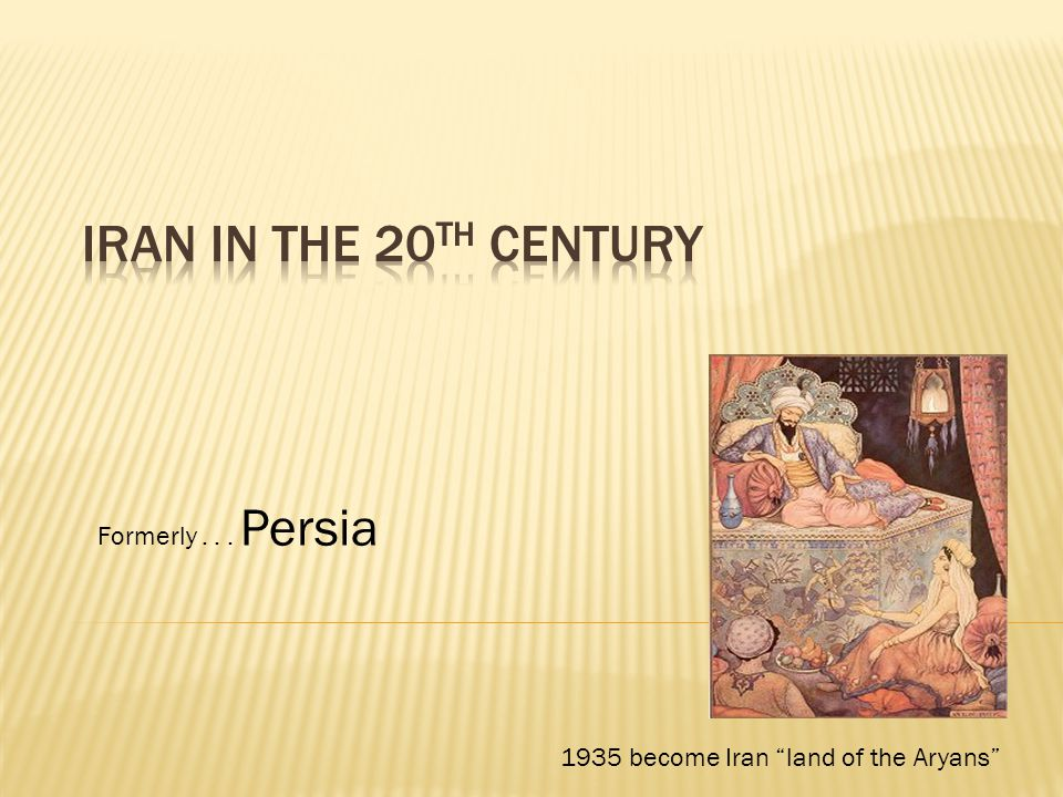 Formerly... Persia 1935 become Iran land of the Aryans