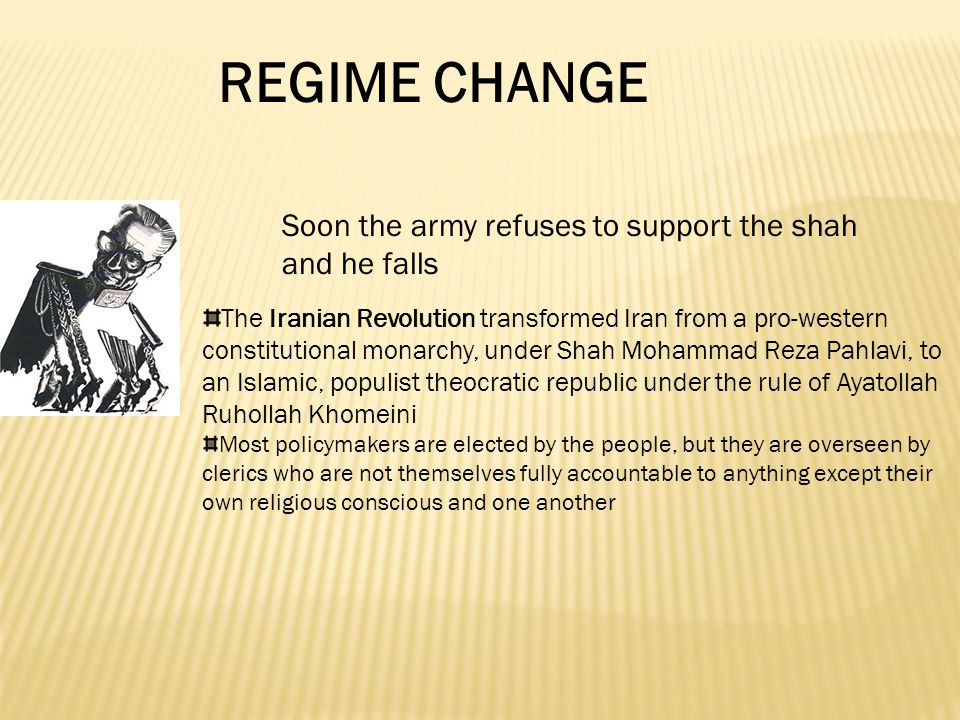 Soon the army refuses to support the shah and he falls The Iranian Revolution transformed Iran from a pro-western constitutional monarchy, under Shah Mohammad Reza Pahlavi, to an Islamic, populist theocratic republic under the rule of Ayatollah Ruhollah Khomeini Most policymakers are elected by the people, but they are overseen by clerics who are not themselves fully accountable to anything except their own religious conscious and one another REGIME CHANGE