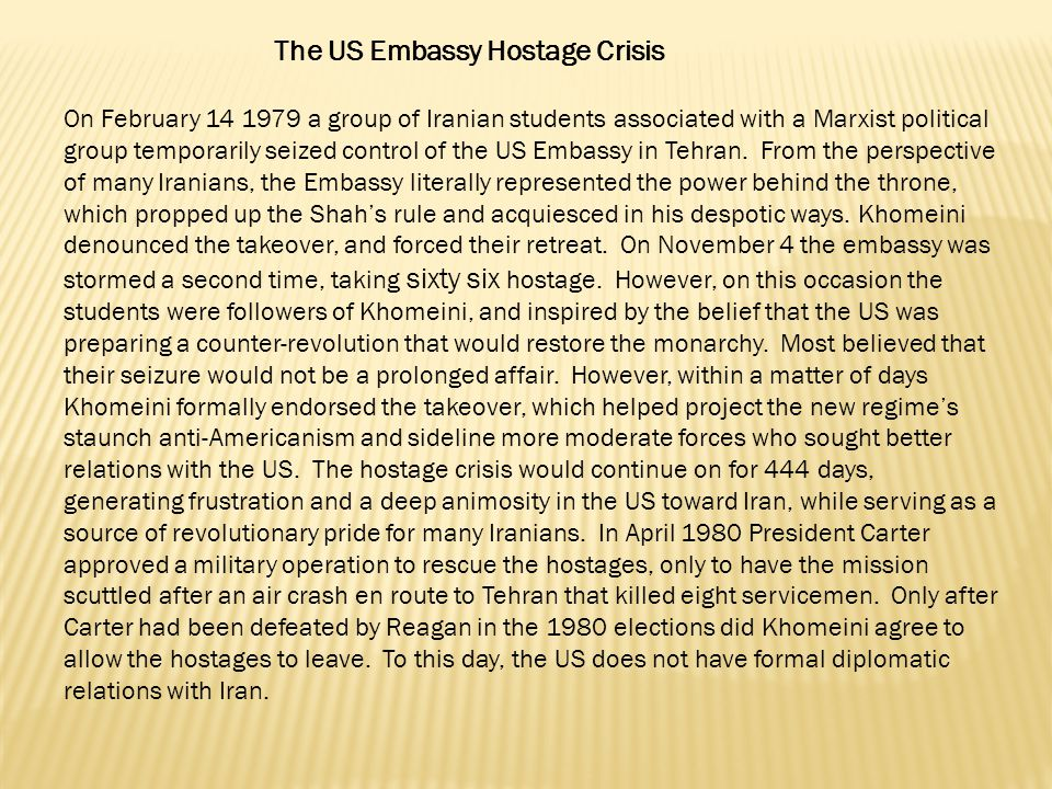 The US Embassy Hostage Crisis On February 14 1979 a group of Iranian students associated with a Marxist political group temporarily seized control of the US Embassy in Tehran.