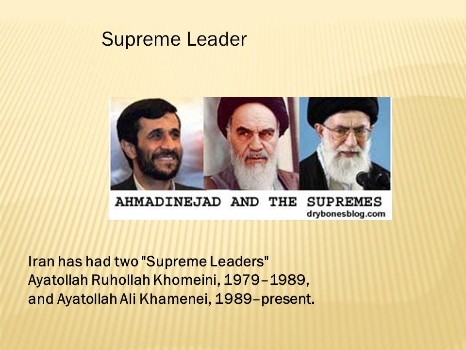 Supreme Leader Iran has had two Supreme Leaders Ayatollah Ruhollah Khomeini, 1979–1989, and Ayatollah Ali Khamenei, 1989–present.