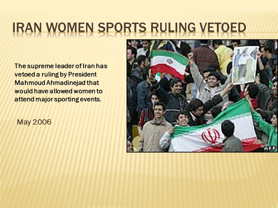 May 2006 The supreme leader of Iran has vetoed a ruling by President Mahmoud Ahmadinejad that would have allowed women to attend major sporting events.