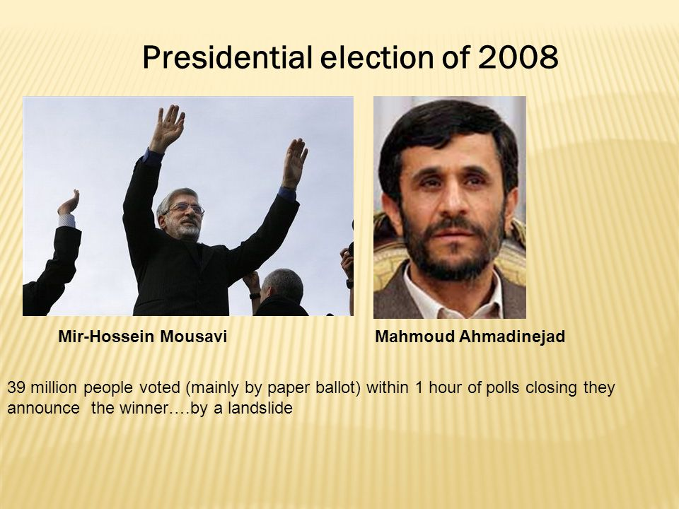 Presidential election of 2008 Mir-Hossein Mousavi 39 million people voted (mainly by paper ballot) within 1 hour of polls closing they announce the winner….by a landslide Mahmoud Ahmadinejad