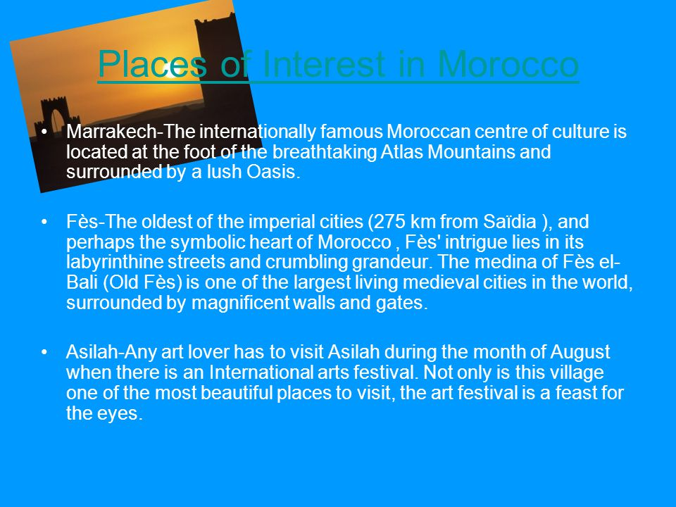 Places of Interest in Morocco Marrakech-The internationally famous Moroccan centre of culture is located at the foot of the breathtaking Atlas Mountains and surrounded by a lush Oasis.