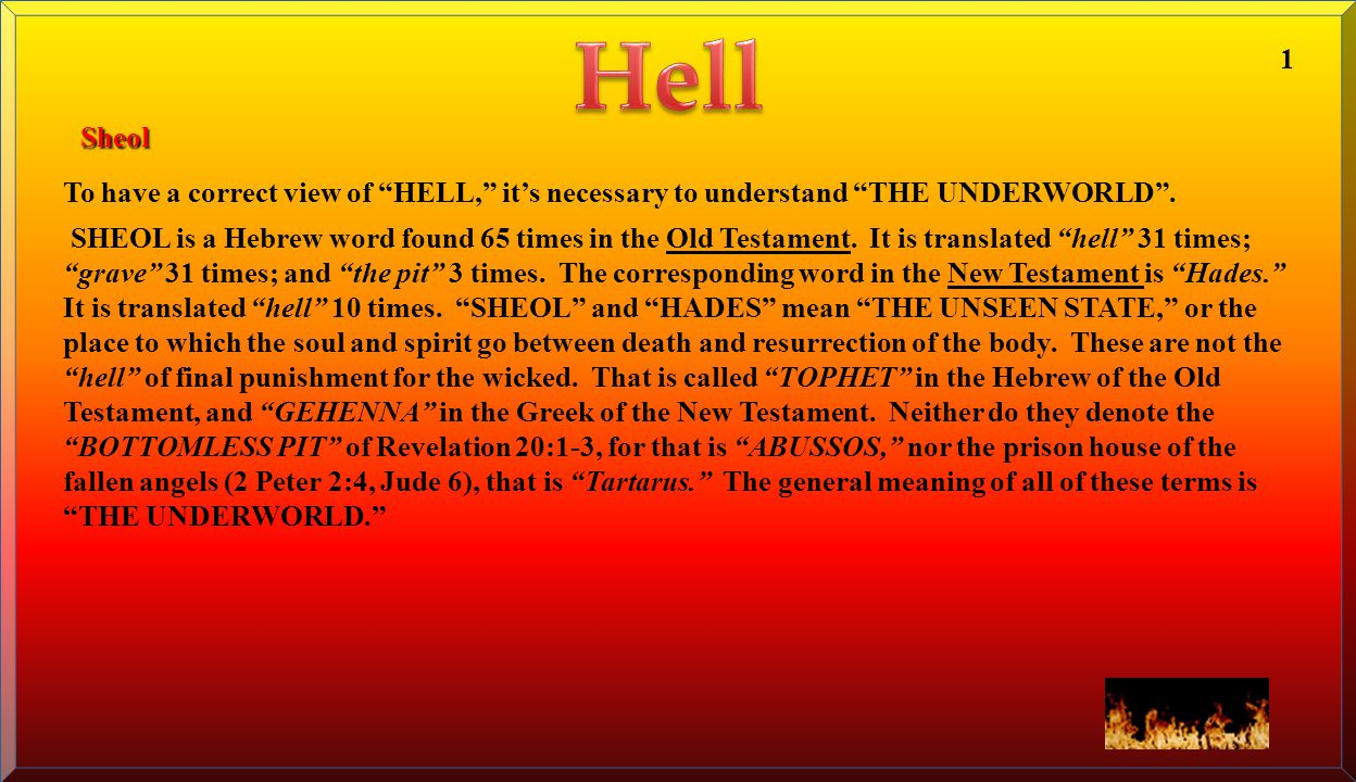"To have a correct view of ""HELL,"" it's necessary to understand ""THE UNDERWORLD"". SHEOL is a Hebrew word found 65 times in the Old Testament. It is tra"