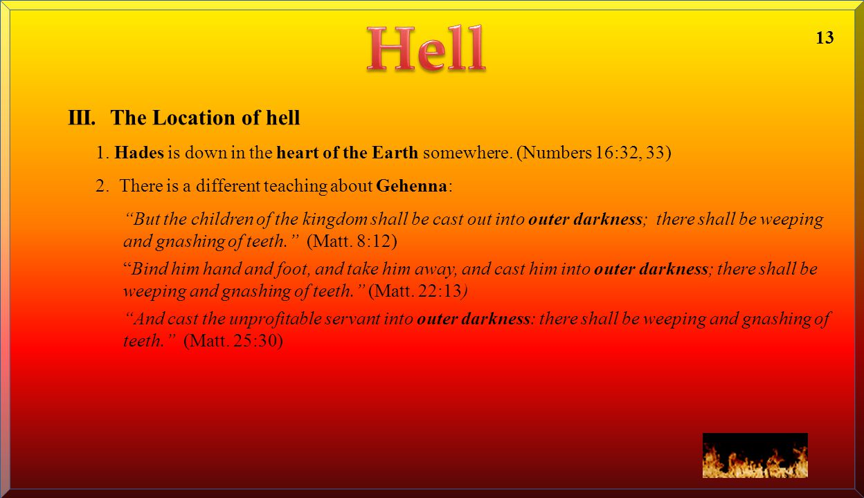 "III. The Location of hell 1. Hades is down in the heart of the Earth somewhere. (Numbers 16:32, 33) 2. There is a different teaching about Gehenna: ""B"