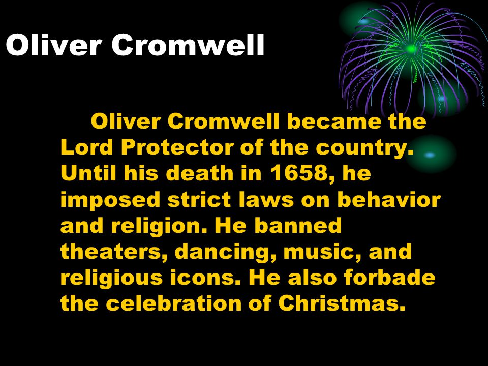 Oliver Cromwell Oliver Cromwell became the Lord Protector of the country. Until his death in 1658, he imposed strict laws on behavior and religion. He