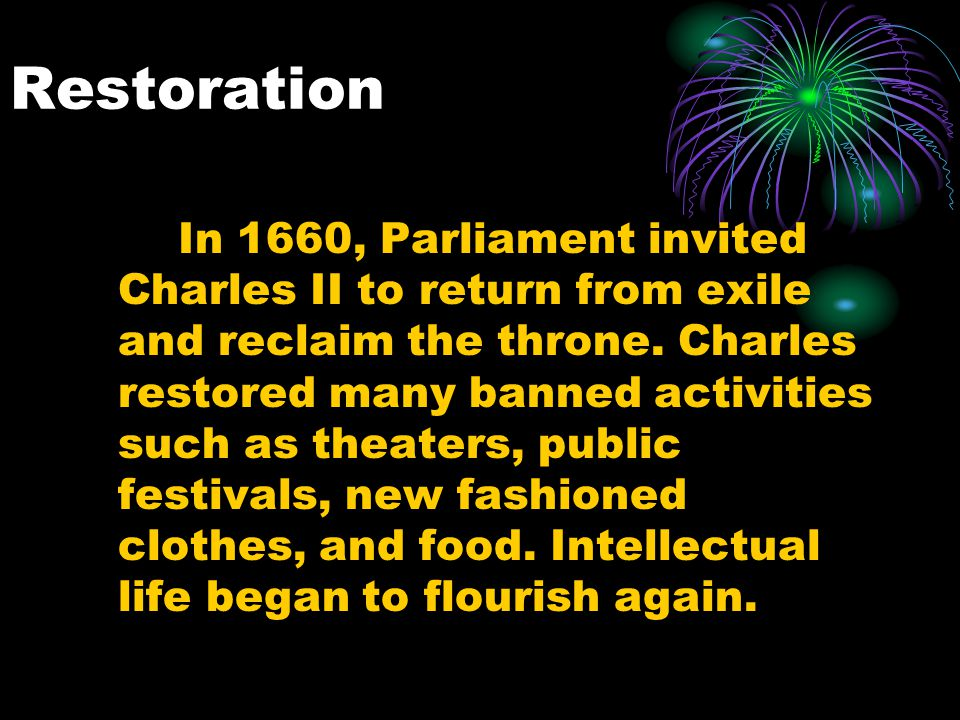 Restoration In 1660, Parliament invited Charles II to return from exile and reclaim the throne. Charles restored many banned activities such as theate
