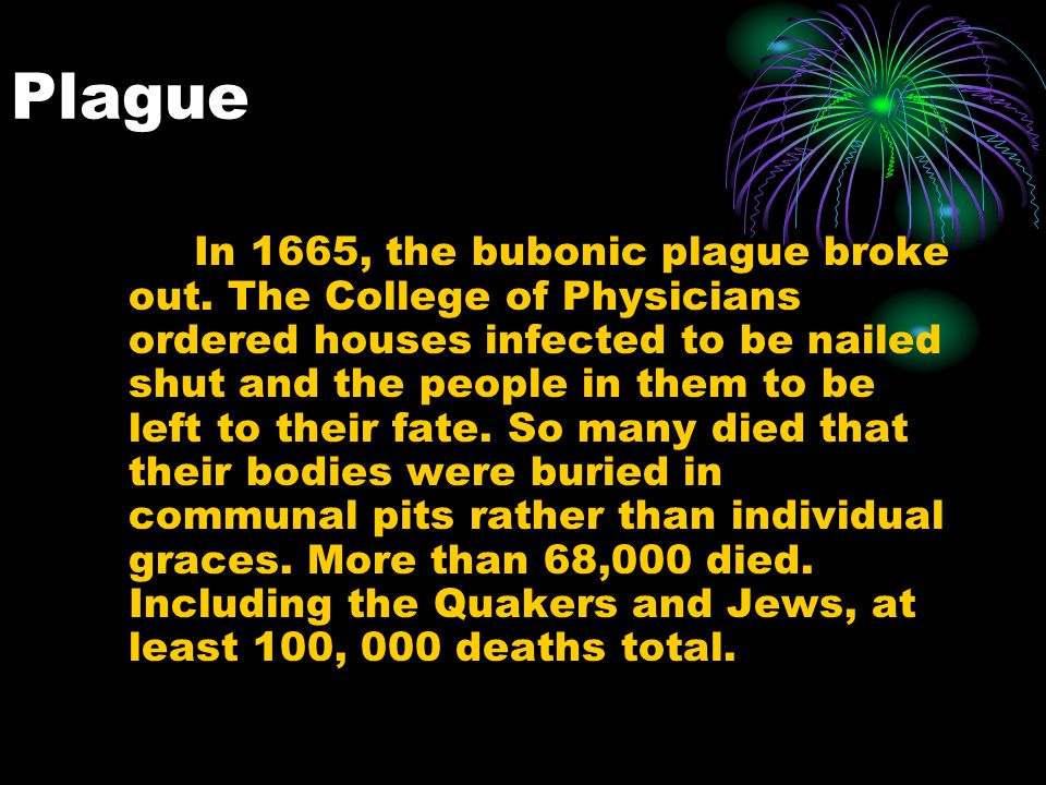 Plague In 1665, the bubonic plague broke out. The College of Physicians ordered houses infected to be nailed shut and the people in them to be left to