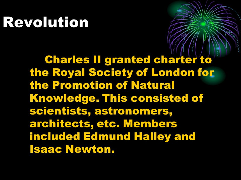 Revolution Charles II granted charter to the Royal Society of London for the Promotion of Natural Knowledge. This consisted of scientists, astronomers