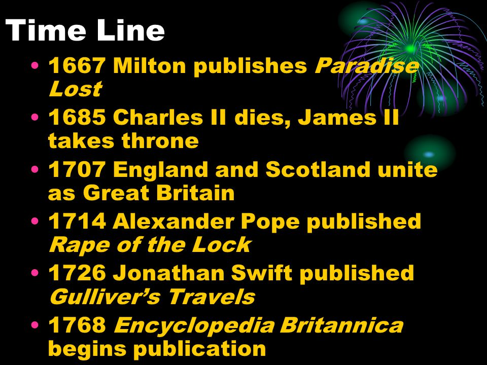 Time Line 1667 Milton publishes Paradise Lost 1685 Charles II dies, James II takes throne 1707 England and Scotland unite as Great Britain 1714 Alexan