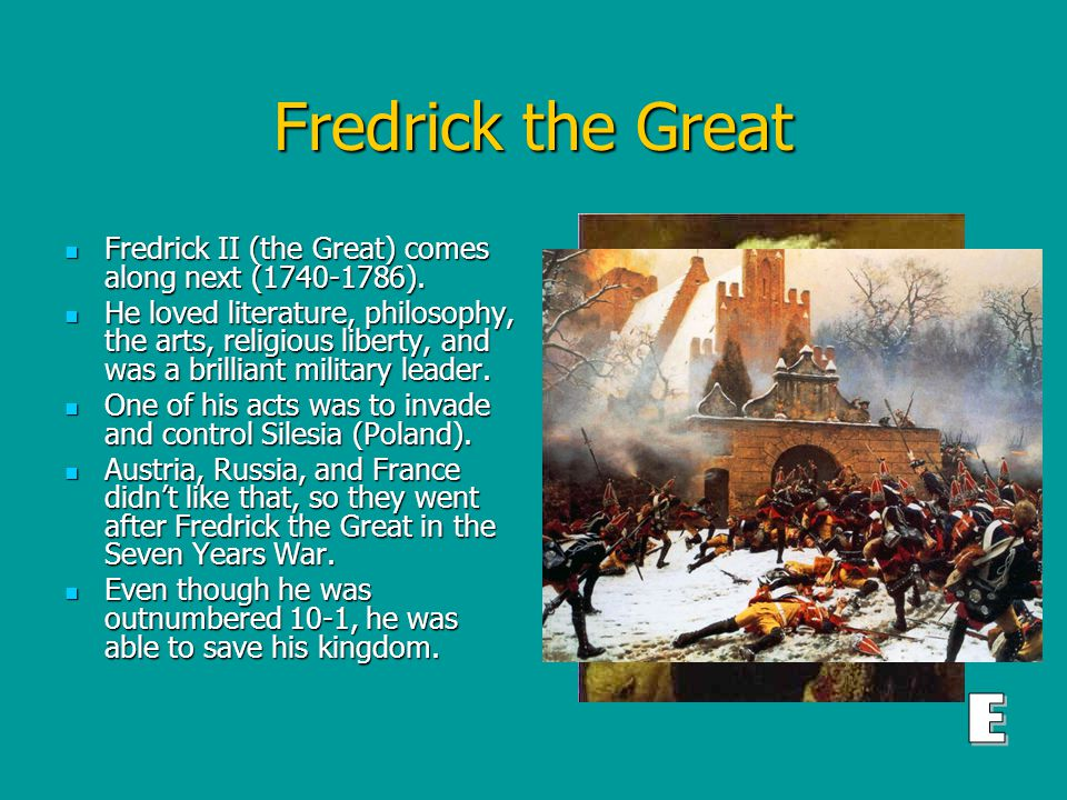 Fredrick the Great Fredrick II (the Great) comes along next (1740-1786).