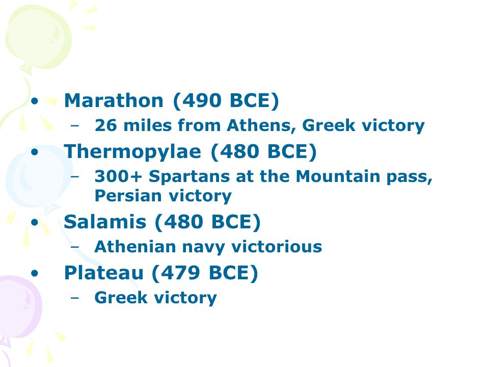 Marathon (490 BCE) –26 miles from Athens, Greek victory Thermopylae (480 BCE) –300+ Spartans at the Mountain pass, Persian victory Salamis (480 BCE) –Athenian navy victorious Plateau (479 BCE) –Greek victory