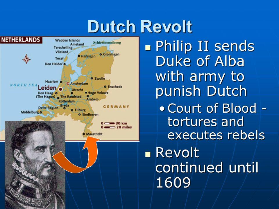 Dutch Revolt Philip II sends Duke of Alba with army to punish Dutch Philip II sends Duke of Alba with army to punish Dutch Court of Blood - tortures a
