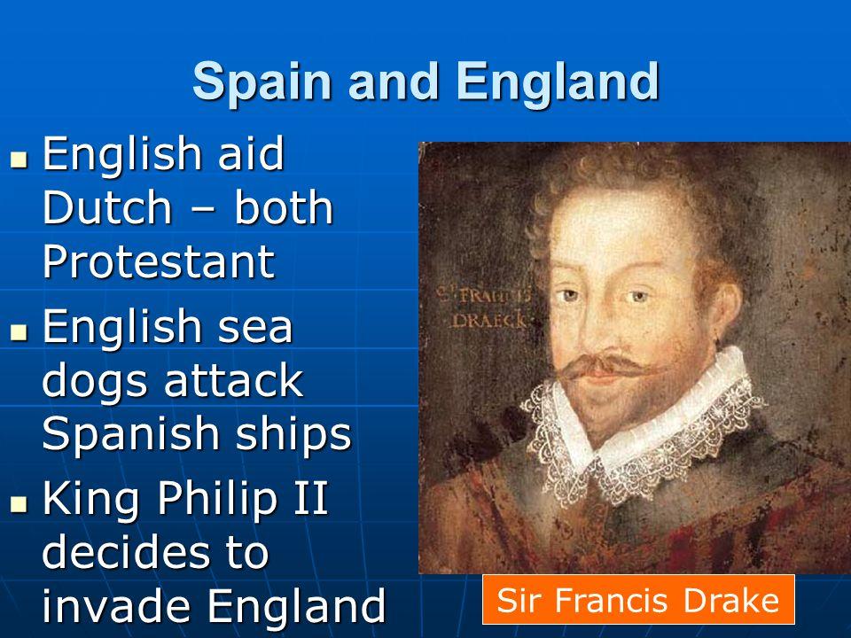 Spain and England English aid Dutch – both Protestant English aid Dutch – both Protestant English sea dogs attack Spanish ships English sea dogs attac