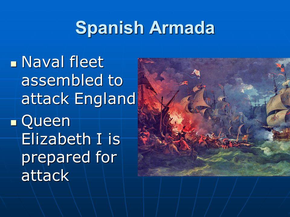 Spanish Armada Naval fleet assembled to attack England Naval fleet assembled to attack England Queen Elizabeth I is prepared for attack Queen Elizabet