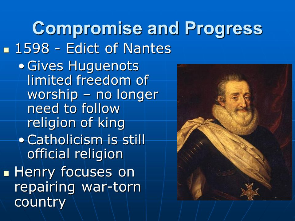 Compromise and Progress 1598 - Edict of Nantes 1598 - Edict of Nantes Gives Huguenots limited freedom of worship – no longer need to follow religion o
