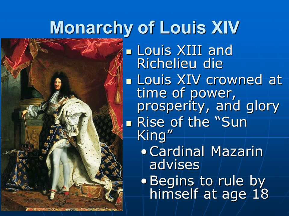 Monarchy of Louis XIV Louis XIII and Richelieu die Louis XIII and Richelieu die Louis XIV crowned at time of power, prosperity, and glory Louis XIV cr