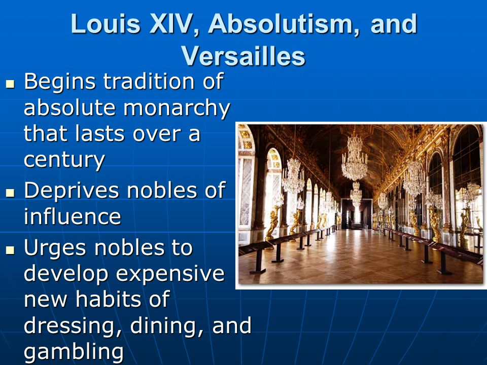 Louis XIV, Absolutism, and Versailles Begins tradition of absolute monarchy that lasts over a century Begins tradition of absolute monarchy that lasts