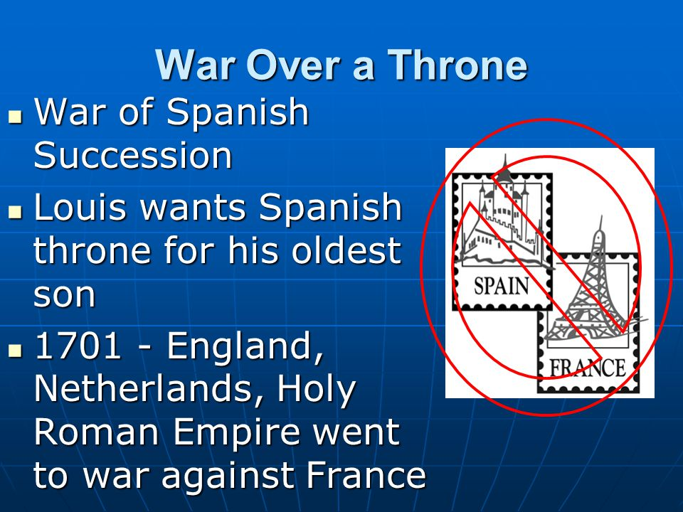 War Over a Throne War of Spanish Succession War of Spanish Succession Louis wants Spanish throne for his oldest son Louis wants Spanish throne for his