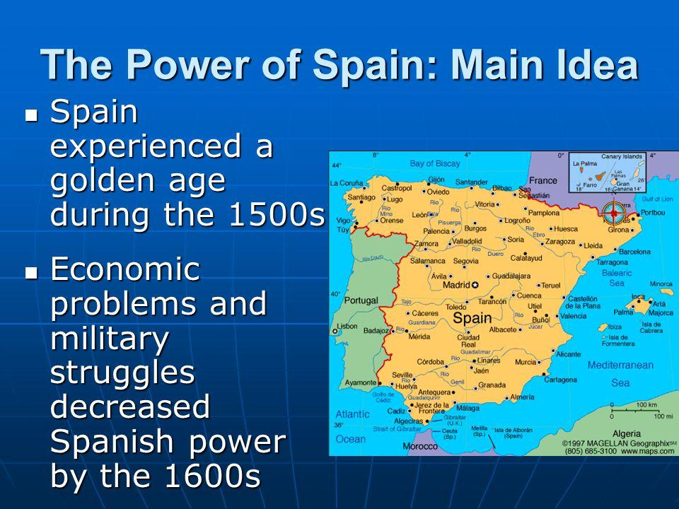 The Power of Spain: Main Idea Spain experienced a golden age during the 1500s Spain experienced a golden age during the 1500s Economic problems and mi