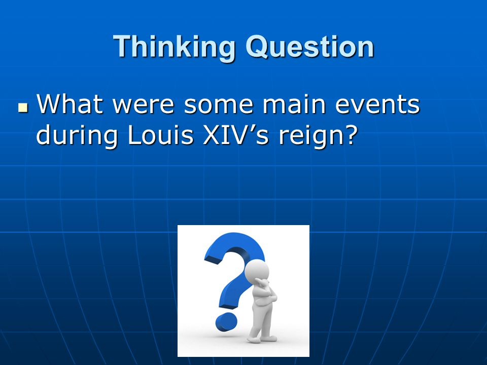 Thinking Question What were some main events during Louis XIV's reign? What were some main events during Louis XIV's reign?