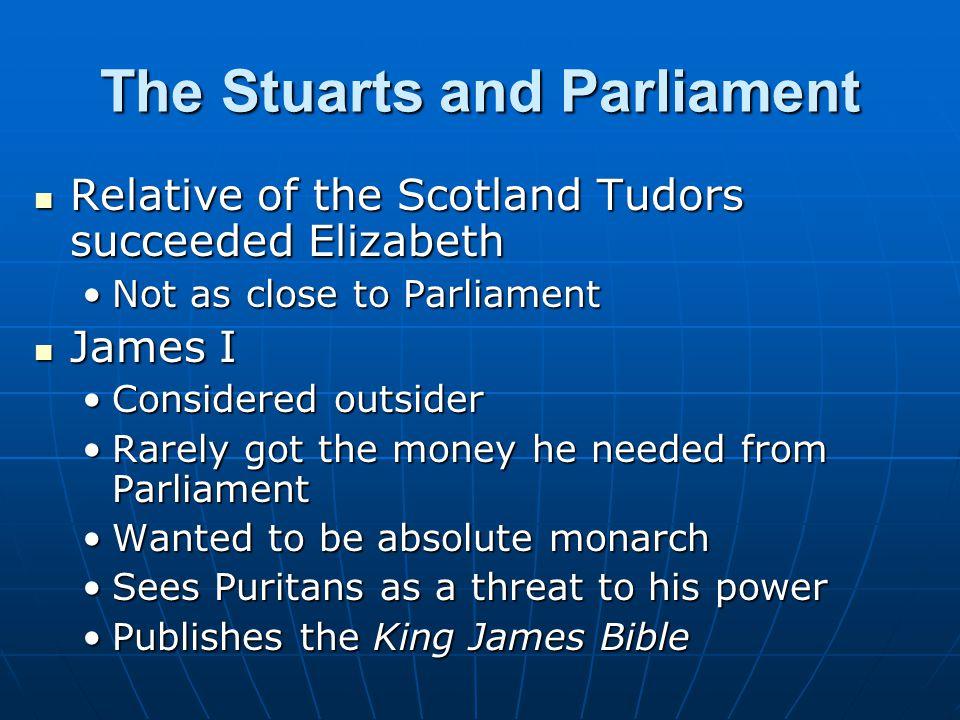The Stuarts and Parliament Relative of the Scotland Tudors succeeded Elizabeth Relative of the Scotland Tudors succeeded Elizabeth Not as close to Par